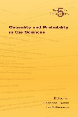 Causality and Probability in the Sciences (Texts in Philosophy) (v. 5) Federica Russo