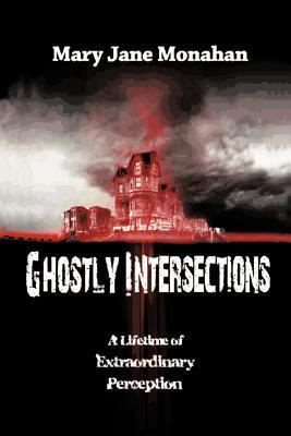 Ghostly Intersections: A Lifetime of Extraordinary Perceptions Mary Jane Monahan