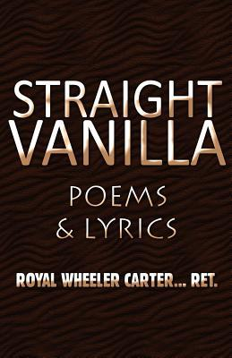 Straight Vanilla: Poems & Lyrics  by  Royal Wheeler Carter