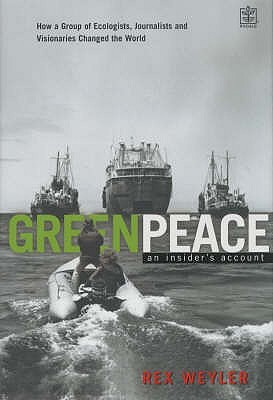 Greenpeace: The Inside Story: How a Group of Ecologists, Jounalists and Visionaries Changed the World  by  Rex Weyler