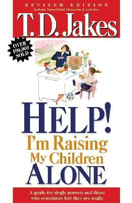 Help, Im Raising My Childern Alone: A Guide for Single Parents and Those Who Sometimes Feel They Are Single T.D. Jakes