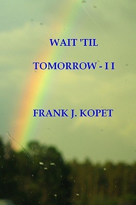 Wait Til Tomorrow - I I  by  Frank J. Kopet