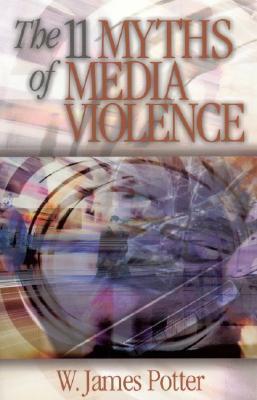 The 11 Myths Of Media Violence W. James Potter
