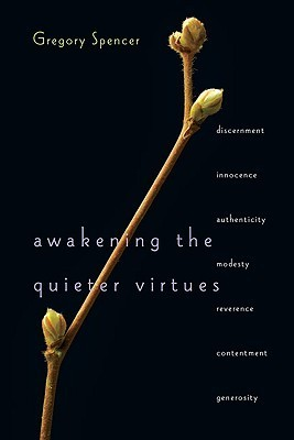 Awakening the Quieter Virtues  by  Gregory Spencer