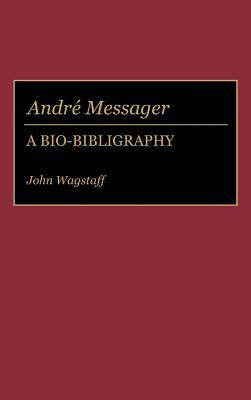 Andre Messager: A Bio-Bibliography  by  John Wagstaff