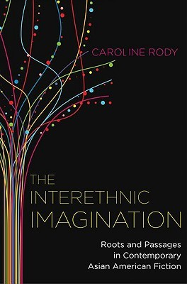 The Interethnic Imagination: Roots and Passages in Contemporary Asian American Fiction  by  Caroline Rody