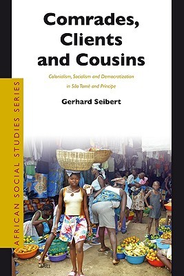 Comrades, Clients and Cousins: Colonialism, Socialism and Democratization in Sao Tome and Principe  by  Gerhard Seibert