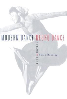 Modern Dance, Negro Dance: Race In Motion  by  Susan Manning