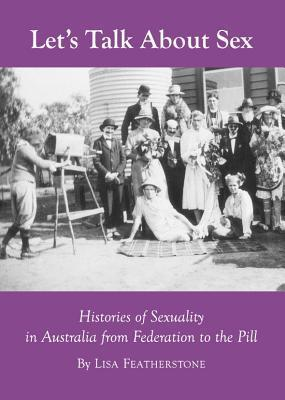 Lets Talk about Sex: Histories of Sexuality in Australia from Federation to the Pill  by  Lisa Featherstone