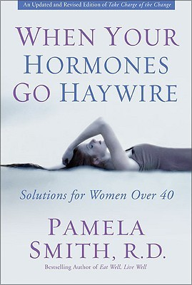 When Your Hormones Go Haywire: Solutions for Women Over 40 Pamela M. Smith