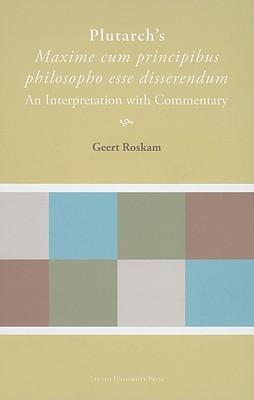Plutarchs Maxime Cum Principibus Philosopho Esse Disserendum: An Interpretation with Commentary Geert Roskam