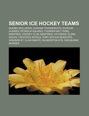 Senior Ice Hockey Teams: Ottawa Senators, Quebec Bulldogs, Montreal Wanderers, Durham Thundercats, Durham Huskies, Calgary Stampeders  by  Books LLC