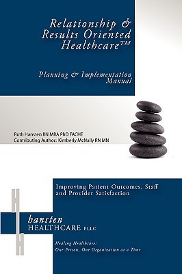 Relationship & Results Oriented Healthcare: Planning and Implementation Manual Ruth I Hansten