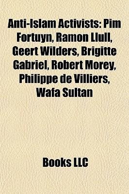 Anti-Islam Activists: Pim Fortuyn, Ramon Llull, Geert Wilders, Brigitte Gabriel, Robert Morey, Philippe de Villiers, Wafa Sultan  by  Books LLC