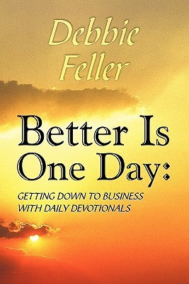 Better Is One Day: Getting Down to Business with Daily Devotionals  by  Debbie Feller