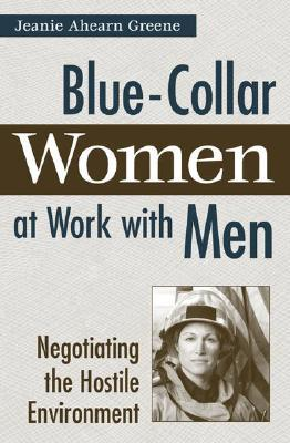 Blue-Collar Women at Work with Men: Negotiating the Hostile Environment  by  Jeanie Ahearn Greene