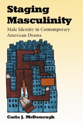 Staging Masculinity: Male Identity in Contemporary American Drama Carla J. McDonough