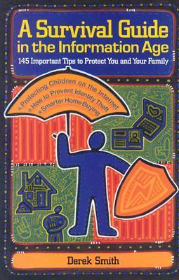 A Survival Guide in the Information Age: 145 Important Tips to Protect You and Your Family Derek Smith
