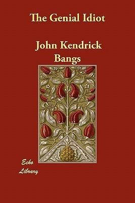 The Genial Idiot  by  John Kendrick Bangs