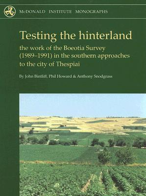 Testing the Hinterland: The Work of the Boeotia Survey (1989-1991) in the Southern Approaches to the City of Thespiai [With CDROM] John Bintliff