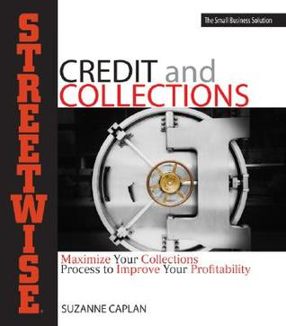 Streetwise Credit and Collections: Maximize Your Collections Process to Improve Your Profitability Suzanne Caplan