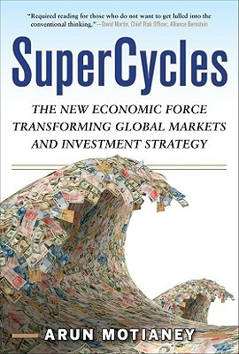 SuperCycles: The New Economic Force Transforming Global Markets and Investment Strategy  by  Arun Motianey