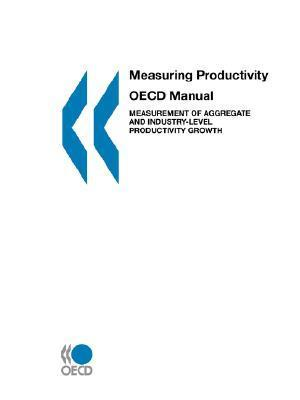 Measuring Productivity - OECD Manual: Measurement of Aggregate and Industry-Level Productivity Growth OECD/OCDE