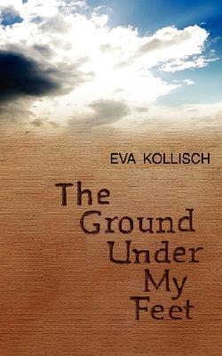 The Ground Under My Feet  by  Eva Kollisch