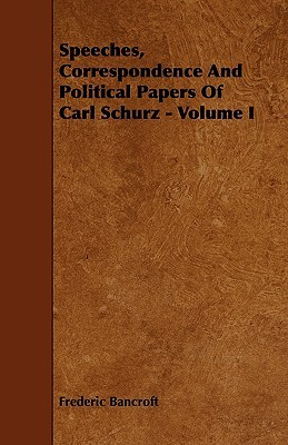 Speeches, Correspondence and Political Papers of Carl Schurz - Volume I  by  Frederic Bancroft