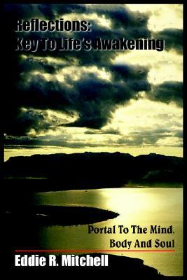 Reflections: Key to Lifes Awakening: Portal to the Mind, Body and Soul Eddie R. Mitchell