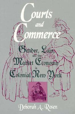 COURTS COMMERCE: GENDER, LAW, AND THE MARKET ECONOMY IN C  by  Deborah Rosen