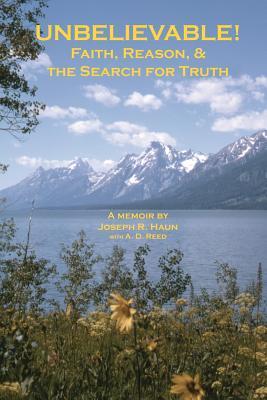 Unbelievable!: Faith, Reason, & the Search for Truth  by  Joseph R. Haun