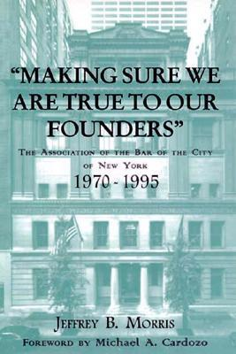 Making Sure We Are True to Our Founders: The Association of the Bar of the City of NY, 1970-95 Jeffrey Brandon Morris