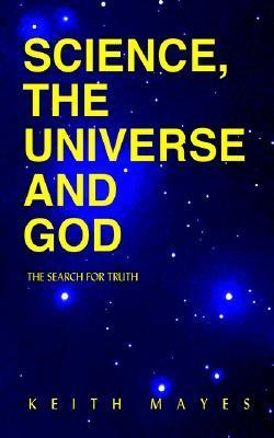 Science, the Universe and God: The Search for Truth Keith Mayes