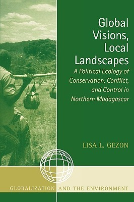 Global Visions, Local Landscapes: A Political Ecology of Conservation, Conflict, and Control in Northern Madagascar Lisa L. Gezon