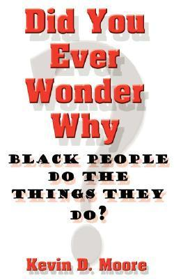 Did You Ever Wonder Why Black People Do the Things They Do?  by  Kevin D. Moore