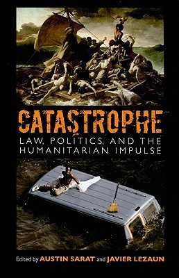 Catastrophe: Law, Politics, and the Humanitarian Impulse Austin Sarat