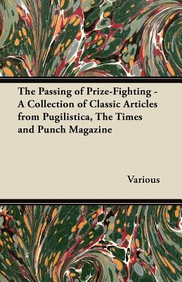 The Passing of Prize-Fighting - A Collection of Classic Articles from Pugilistica, the Times and Punch Magazine  by  Various
