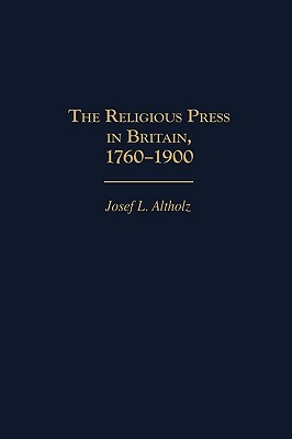 The Religious Press in Britain, 1760-1900  by  Josef L. Altholz