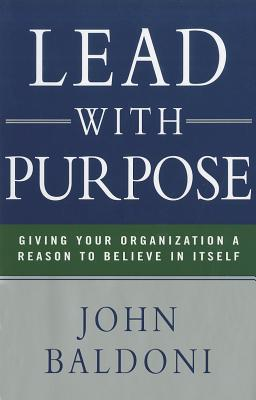 Lead with Purpose: Giving Your Organization a Reason to Believe in Itself  by  John Baldoni