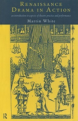 Renaissance Drama in Action: An Introduction to Aspects of Theatre Practice and Performance Martin White