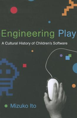 Engineering Play: A Cultural History of Childrens Software  by  Mizuko Ito