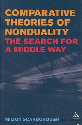 Comparative Theories of Nonduality: The Search for a Middle Way  by  Milton Scarborough