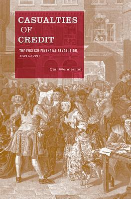 Casualties of Credit: The English Financial Revolution, 1620-1720 Carl Wennerlind