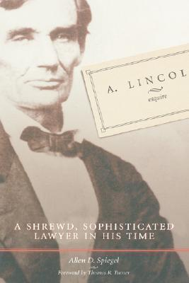 A. Lincoln, Esquire: A Shrewd, Sophisticated Lawyer in His Time  by  Allen D. Spiegel