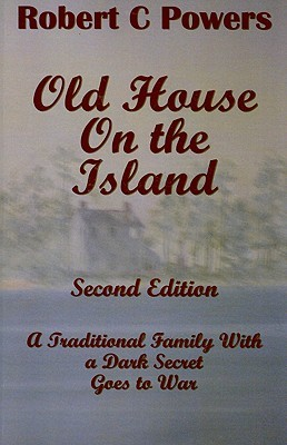 Old House On the Island: A Traditional Family With A Dark Secret Goes to War  by  Robert C. Powers