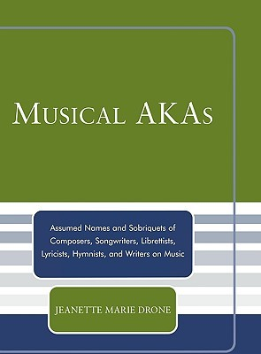 Musical Akas: Assumed Names and Sobriquets of Composers, Songwriters, Librettists, Lyricists, Hymnists and Writers on Music Jeanette Marie Drone
