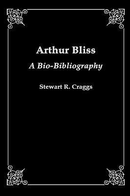 Arthur Bliss: A Bio-Bibliography  by  Stewart R. Craggs