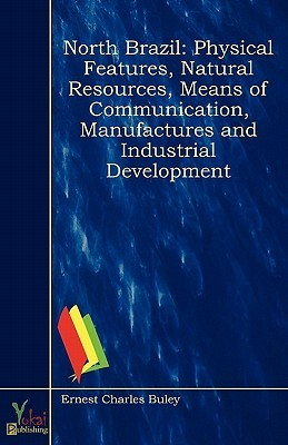 North Brazil: Physical Features, Natural Resources, Means of Communication, Manufactures and Industrial Development  by  Ernest Charles Buley