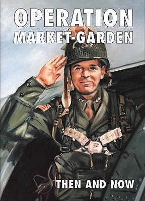 Operation Market Garden Than and Now  by  Karel Margry